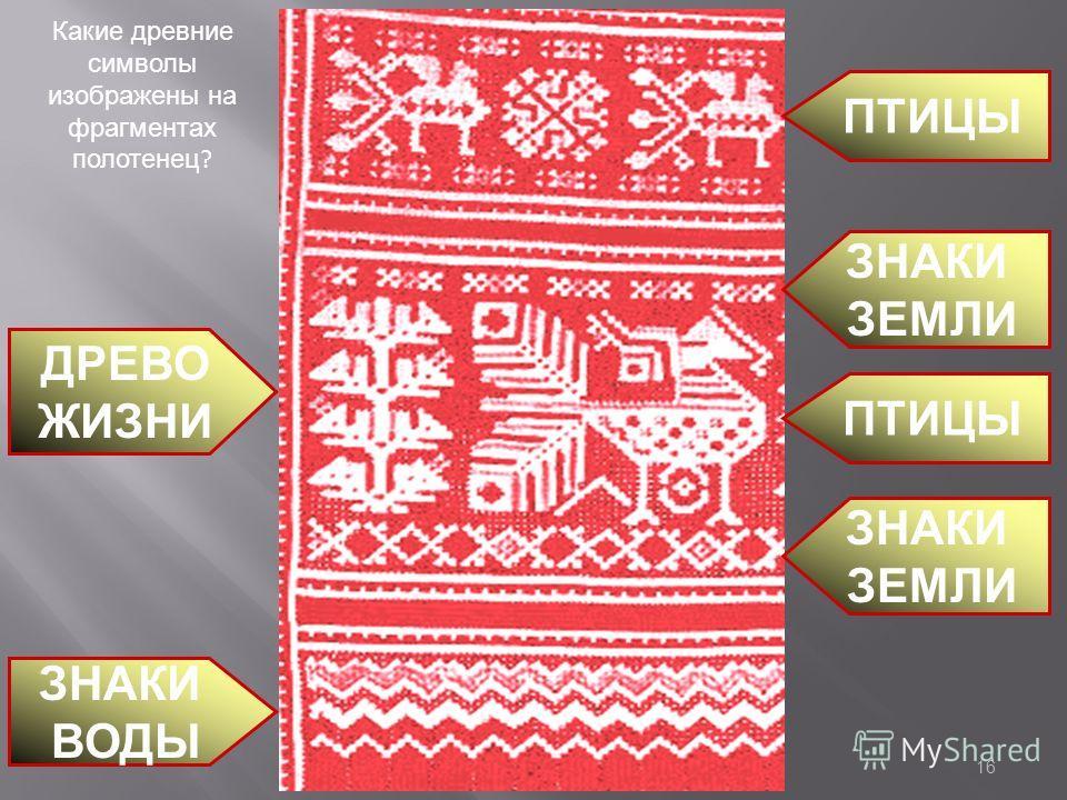 ПТИЦЫ ЗНАКИ ЗЕМЛИ ПТИЦЫ ЗНАКИ ВОДЫ ЗНАКИ ЗЕМЛИ ДРЕВО ЖИЗНИ Какие древние символы изображены на фрагментах полотенец ? 16
