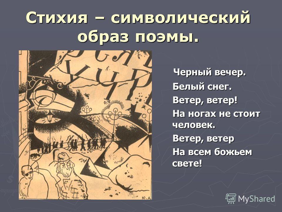 Стихия – символический образ поэмы. Черный вечер. Черный вечер. Белый снег. Белый снег. Ветер, ветер! Ветер, ветер! На ногах не стоит человек. На ногах не стоит человек. Ветер, ветер Ветер, ветер На всем божьем свете! На всем божьем свете!