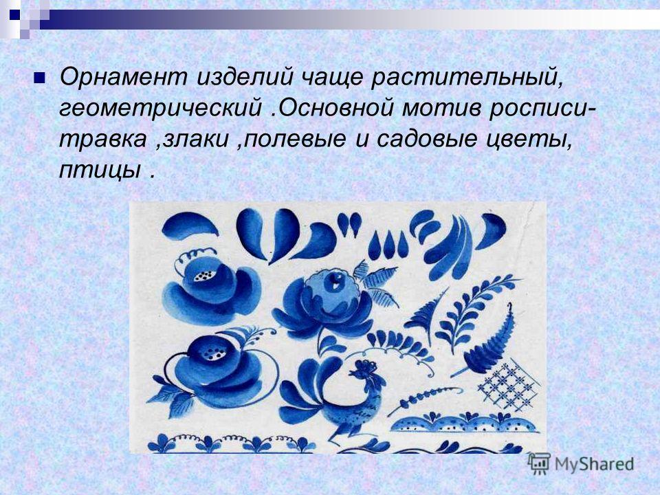 Орнамент изделий чаще растительный, геометрический.Основной мотив росписи- травка,злаки,полевые и садовые цветы, птицы.