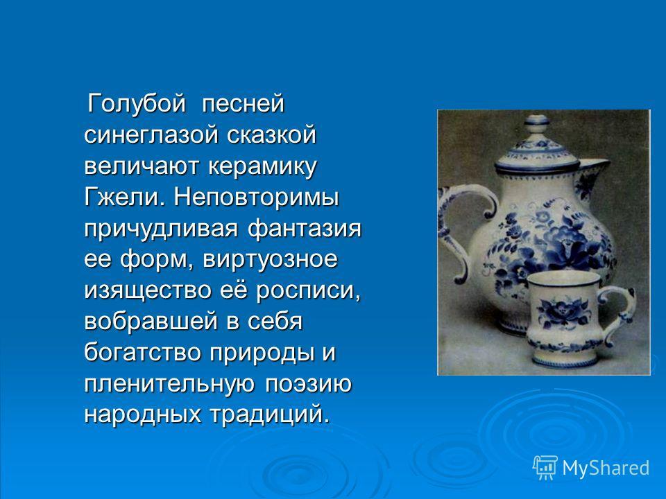 Голубой песней синеглазой сказкой величают керамику Гжели. Неповторимы причудливая фантазия ее форм, виртуозное изящество её росписи, вобравшей в себя богатство природы и пленительную поэзию народных традиций. Голубой песней синеглазой сказкой велича