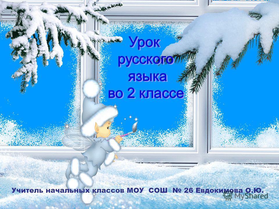 Учитель начальных классов МОУ СОШ 26 Евдокимова О.Ю.