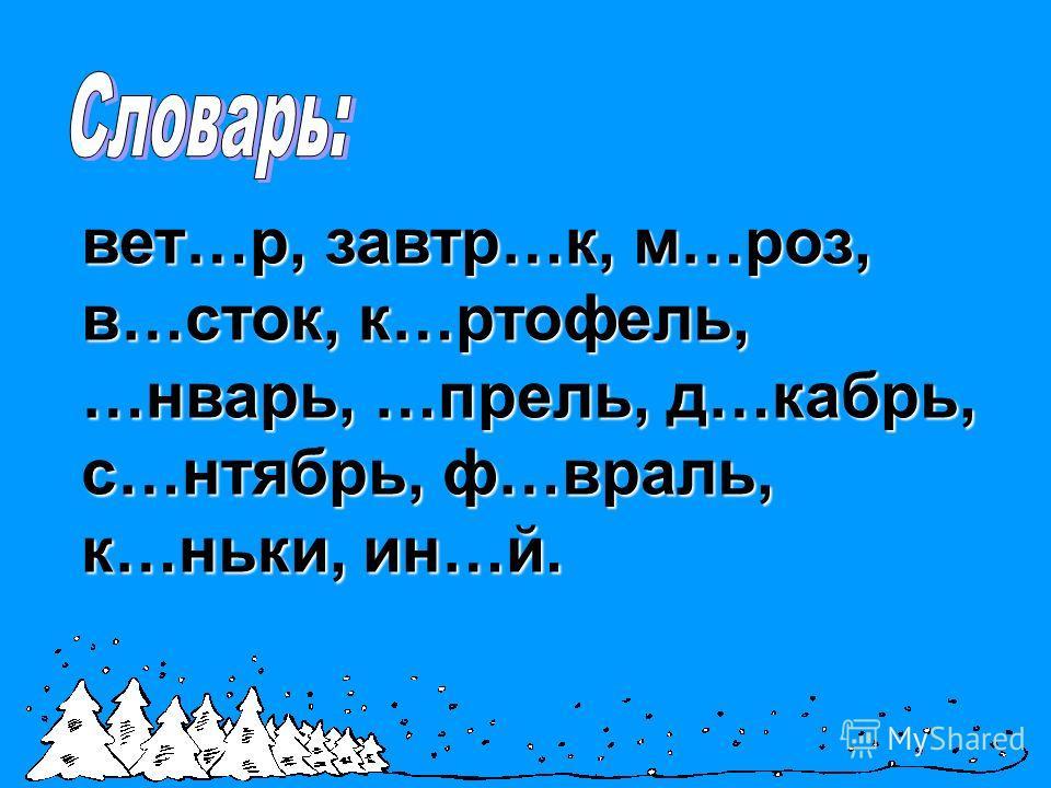 вет…р, завтр…к, м…роз, в…сток, к…ртофель, …нварь, …прель, д…кабрь, с…нтябрь, ф…враль, к…ньки, ин…й.