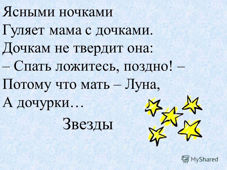 Ясными ночками Гуляет мама с дочками. Дочкам не твердит она: – Спать ложитесь, поздно! – Потому что мать – Луна, А дочурки… Звезды