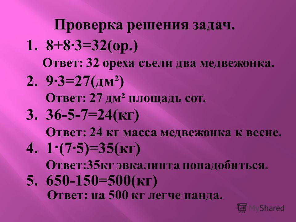Проверка решения задач. 2. 9 3=27(дм²) Ответ : 27 дм ² площадь сот. 1. 8+83=32( ор.) Ответ : 32 ореха съели два медвежонка. 3. 36-5-7=24( кг ) Ответ : 24 кг масса медвежонка к весне. 4. 1 ·(75)=35(кг) Ответ :35 кг эвкалипта понадобиться. 5. 650-150=5