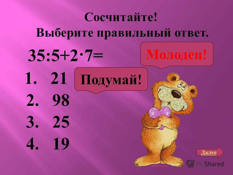Сосчитайте ! Выберите правильный ответ. 35:5+2·7= 1. 21 2. 98 3. 25 4. 19 Подумай! Молодец! Далее