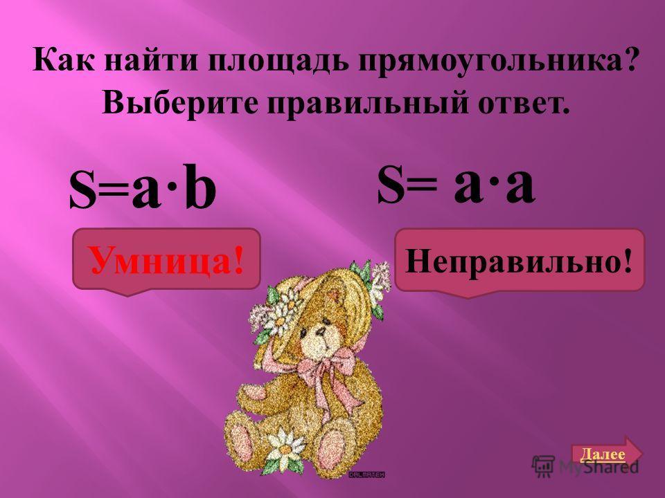 Как найти площадь прямоугольника ? Выберите правильный ответ. Ѕ= a · b Далее S= a · a Умница! Неправильно!