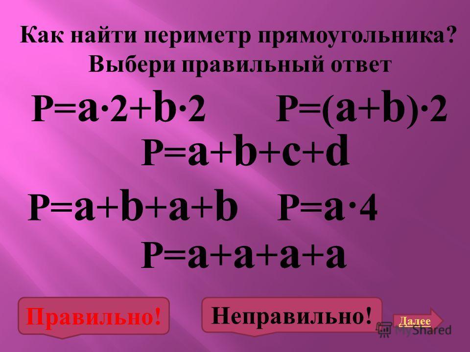 P= a 2+ b 2 Как найти периметр прямоугольника ? Выбери правильный ответ P= a + b + a + b P=( a + b )2 P= a ·4 P= a + b + c + d P= a + a + a + a Далее Правильно! Неправильно!