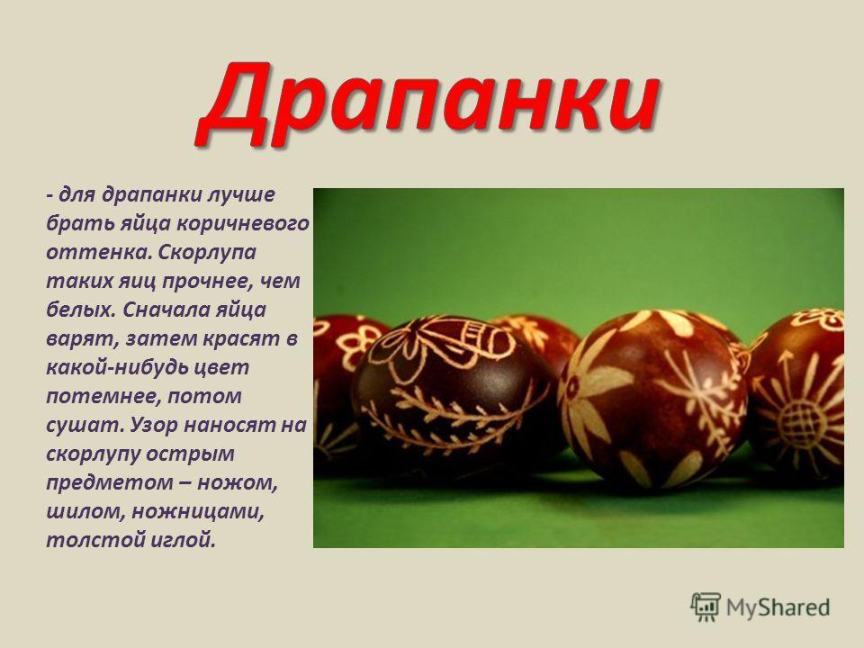 - для драпанки лучше брать яйца коричневого оттенка. Скорлупа таких яиц прочнее, чем белых. Сначала яйца варят, затем красят в какой-нибудь цвет потемнее, потом сушат. Узор наносят на скорлупу острым предметом – ножом, шилом, ножницами, толстой иглой
