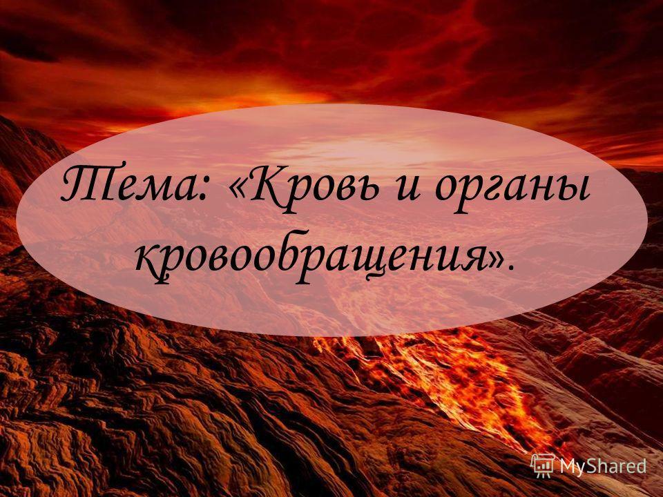 Тема: «Кровь и органы кровообращения ».