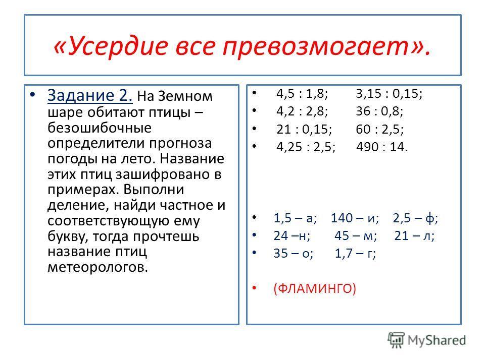 «Усердие все превозмогает». Задание 1. Реши примеры и расшифруй пословицу: А)0,7 + 0,5; Б) 3,9 + 5,4; В)7,6 – 0,8; Г)10,3 – 1,9. А)0,4 – 0,28;Б) 5,68 + 0,12; В)15 – 7,2; Г) 4,3 + 3,83. 8,4 – пригодится; 5,8 – боги; 1,2 – грамоте; 8,13 – обжигают; 6,8