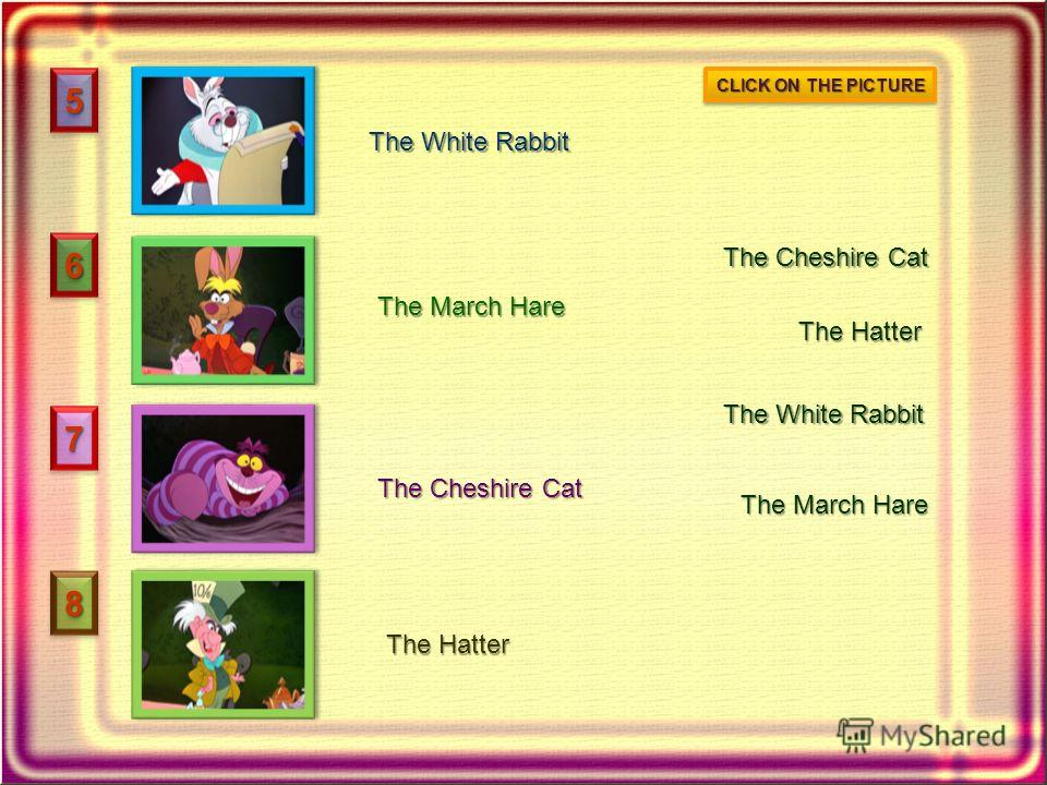 55 66 77 88 The White Rabbit The March Hare The Cheshire Cat The Hatter The White Rabbit The March Hare The Cheshire Cat The Hatter CLICK ON THE PICTURE