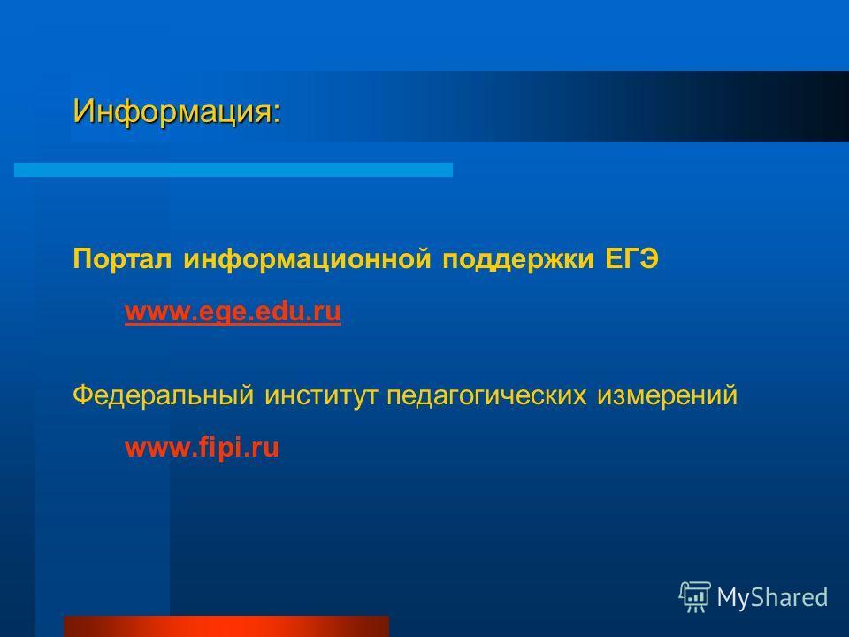 Информация: Портал информационной поддержки ЕГЭ www.ege.edu.ru Федеральный институт педагогических измерений www.fipi.ru
