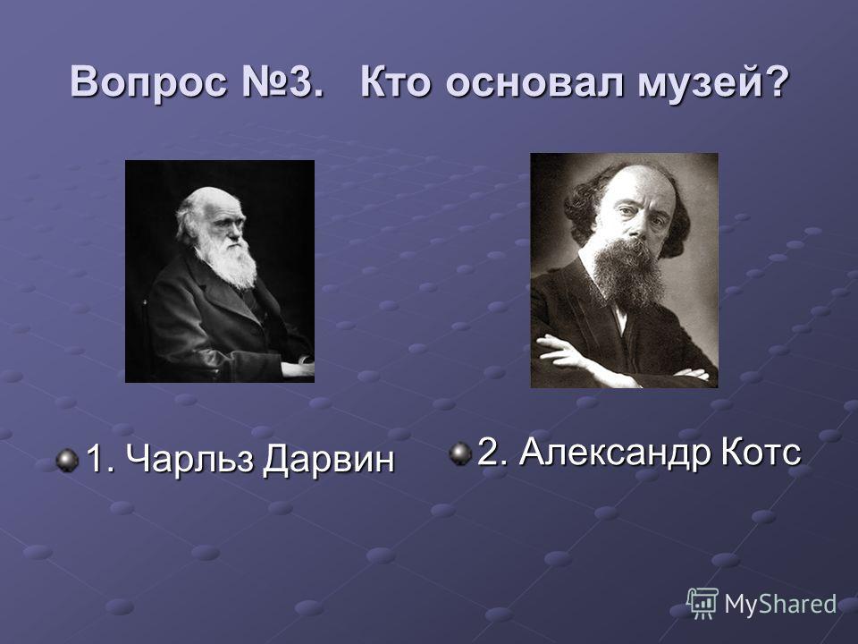 Вопрос 3. Кто основал музей? 1. Чарльз Дарвин 2. Александр Котс