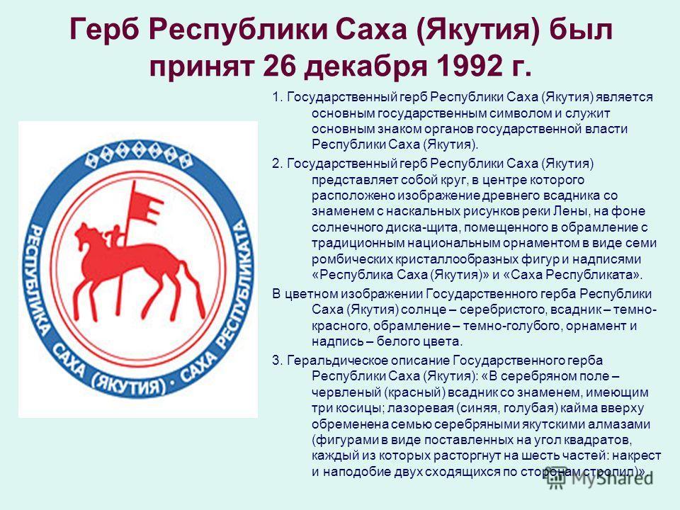 Герб Республики Саха (Якутия) был принят 26 декабря 1992 г. 1. Государственный герб Республики Саха (Якутия) является основным государственным символом и служит основным знаком органов государственной власти Республики Саха (Якутия). 2. Государственн