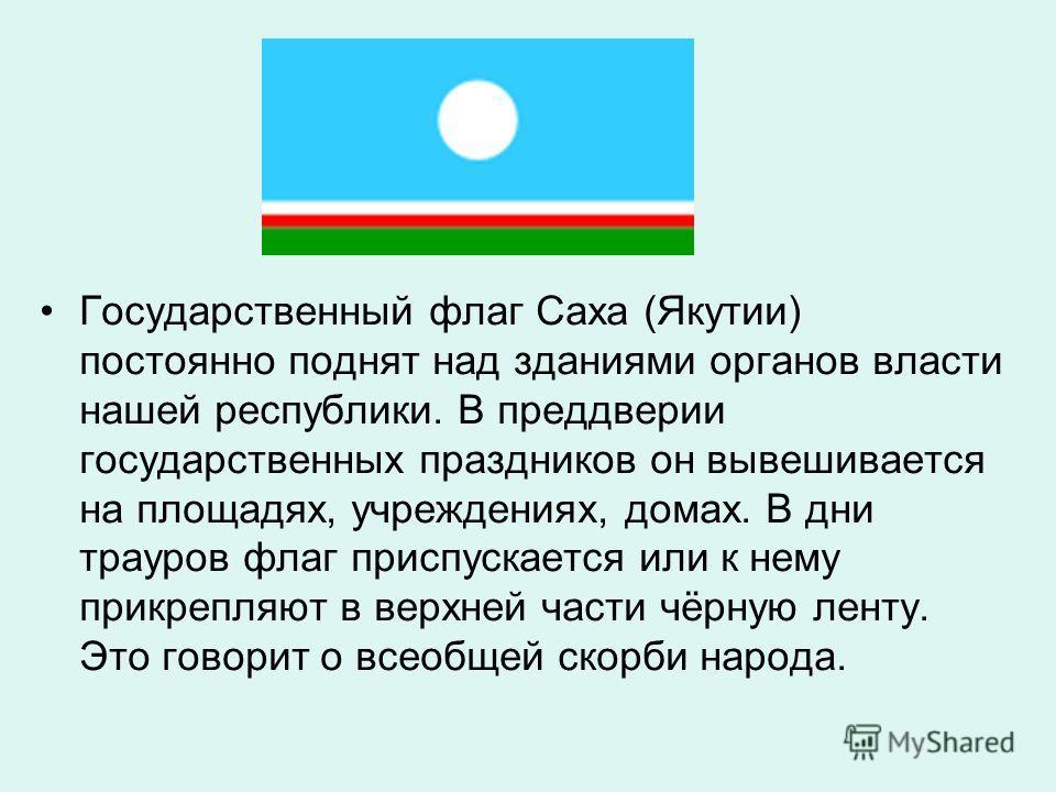Государственный флаг Саха (Якутии) постоянно поднят над зданиями органов власти нашей республики. В преддверии государственных праздников он вывешивается на площадях, учреждениях, домах. В дни трауров флаг приспускается или к нему прикрепляют в верхн