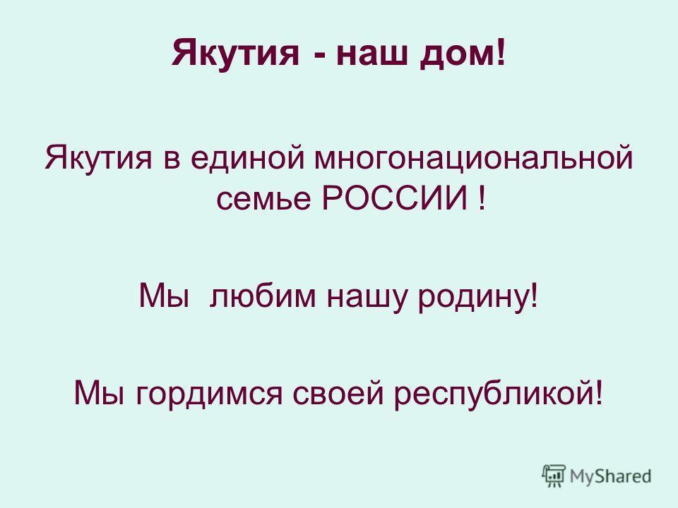 Якутия - наш дом! Якутия в единой многонациональной семье РОССИИ ! Мы любим нашу родину! Мы гордимся своей республикой!