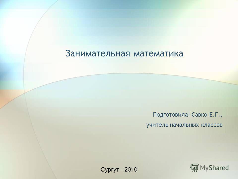 Занимательная математика Подготовила: Савко Е.Г., учитель начальных классов Сургут - 2010