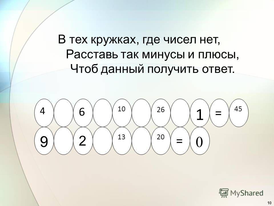 10 4 26 10 6 45 = 1 9 = 2013 2 0 В тех кружках, где чисел нет, Расставь так минусы и плюсы, Чтоб данный получить ответ.