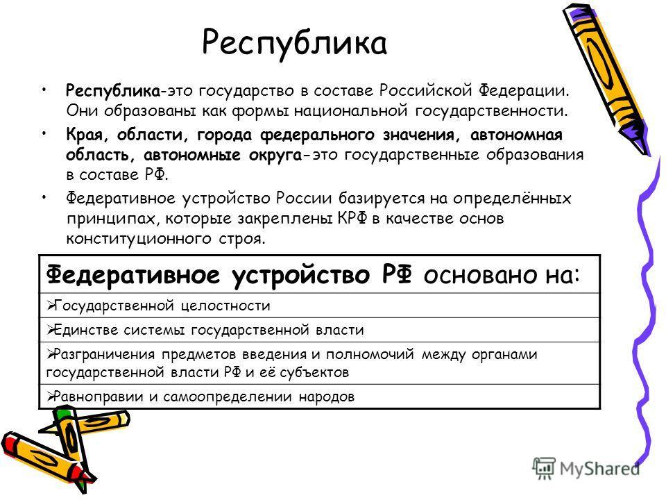 Республика Республика-это государство в составе Российской Федерации. Они образованы как формы национальной государственности. Края, области, города федерального значения, автономная область, автономные округа-это государственные образования в состав