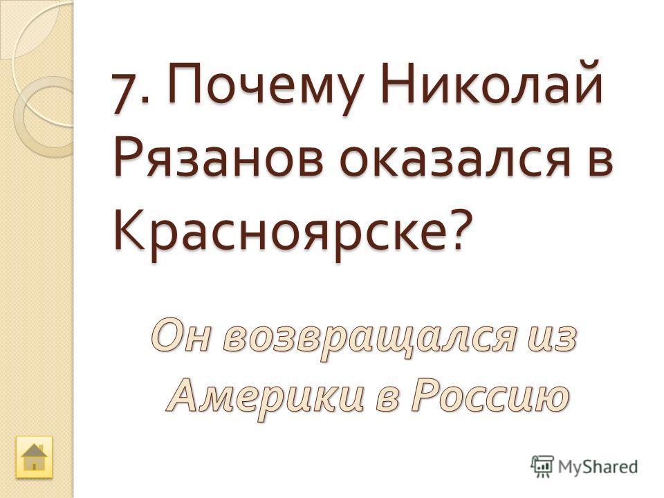 7. Почему Николай Рязанов оказался в Красноярске ?