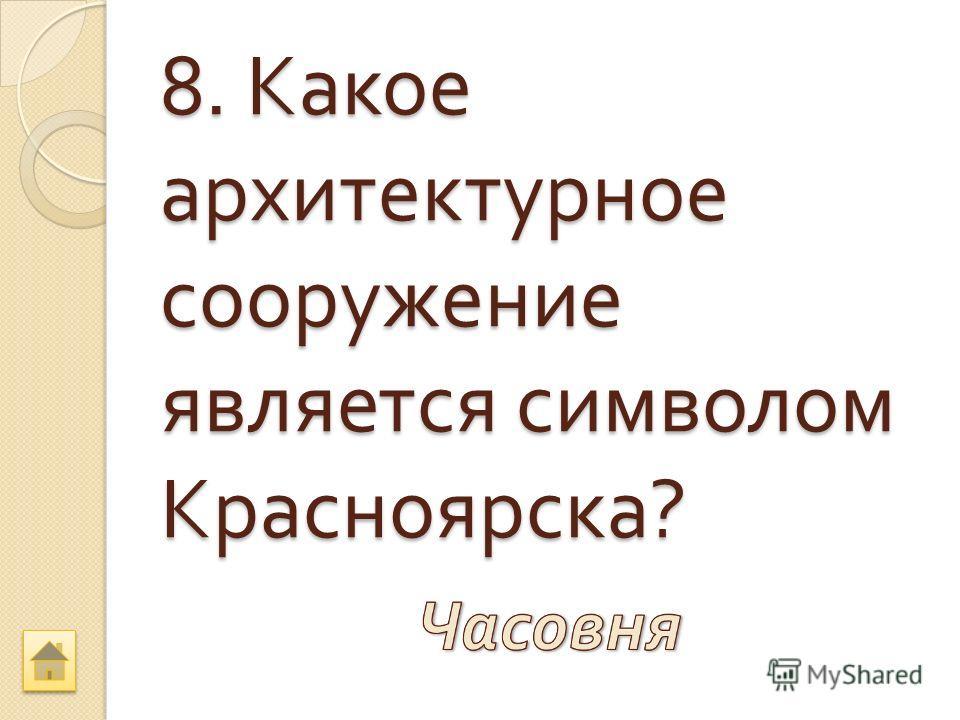 8. Какое архитектурное сооружение является символом Красноярска ?