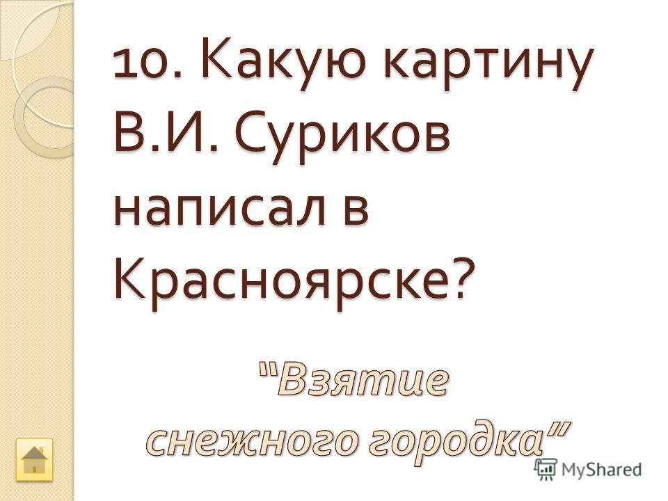 10. Какую картину В. И. Суриков написал в Красноярске ?