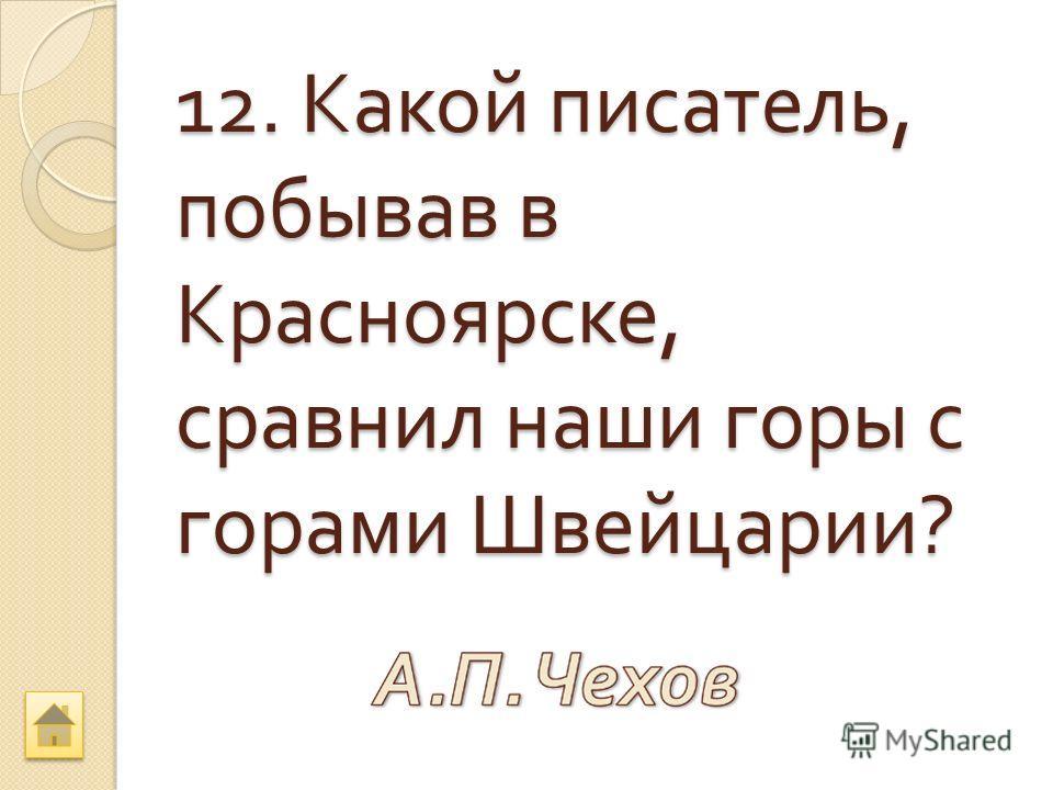 12. Какой писатель, побывав в Красноярске, сравнил наши горы с горами Швейцарии ?