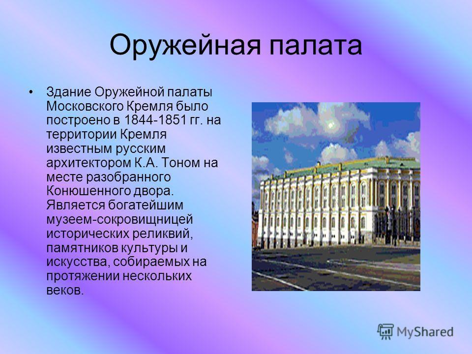 Оружейная палата Здание Оружейной палаты Московского Кремля было построено в 1844-1851 гг. на территории Кремля известным русским архитектором К.А. Тоном на месте разобранного Конюшенного двора. Является богатейшим музеем-сокровищницей исторических р