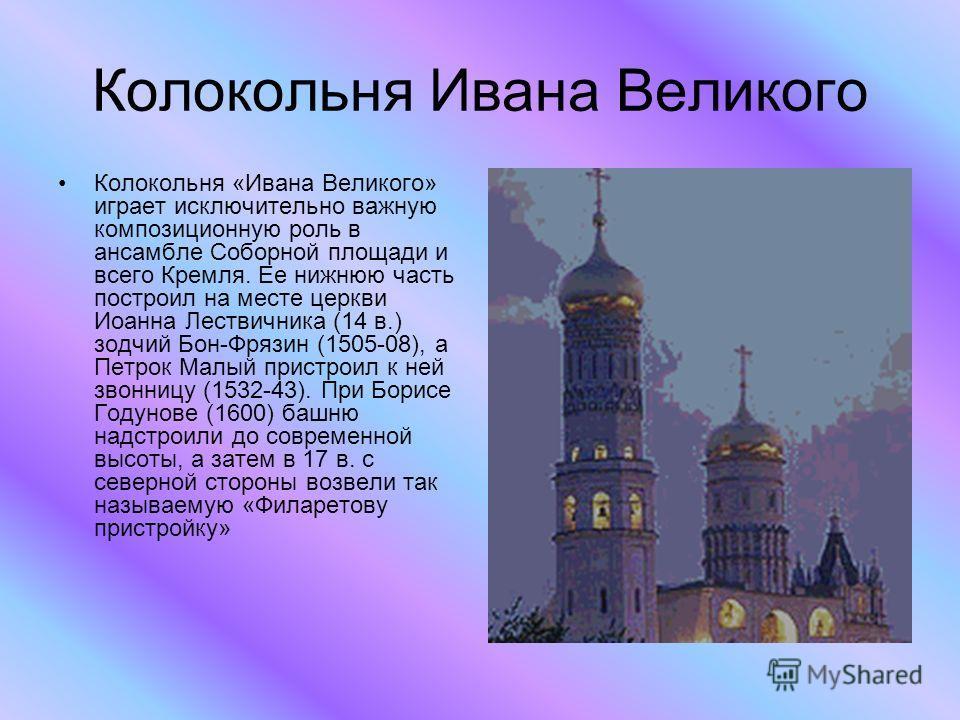 Колокольня Ивана Великого Колокольня «Ивана Великого» играет исключительно важную композиционную роль в ансамбле Соборной площади и всего Кремля. Ее нижнюю часть построил на месте церкви Иоанна Лествичника (14 в.) зодчий Бон-Фрязин (1505-08), а Петро