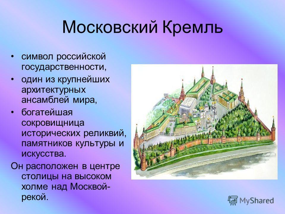 Московский Кремль символ российской государственности, один из крупнейших архитектурных ансамблей мира, богатейшая сокровищница исторических реликвий, памятников культуры и искусства. Он расположен в центре столицы на высоком холме над Москвой- рекой