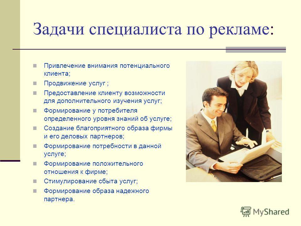Задачи специалиста по рекламе: Привлечение внимания потенциального клиента; Продвижение услуг ; Предоставление клиенту возможности для дополнительного изучения услуг; Формирование у потребителя определенного уровня знаний об услуге; Создание благопри