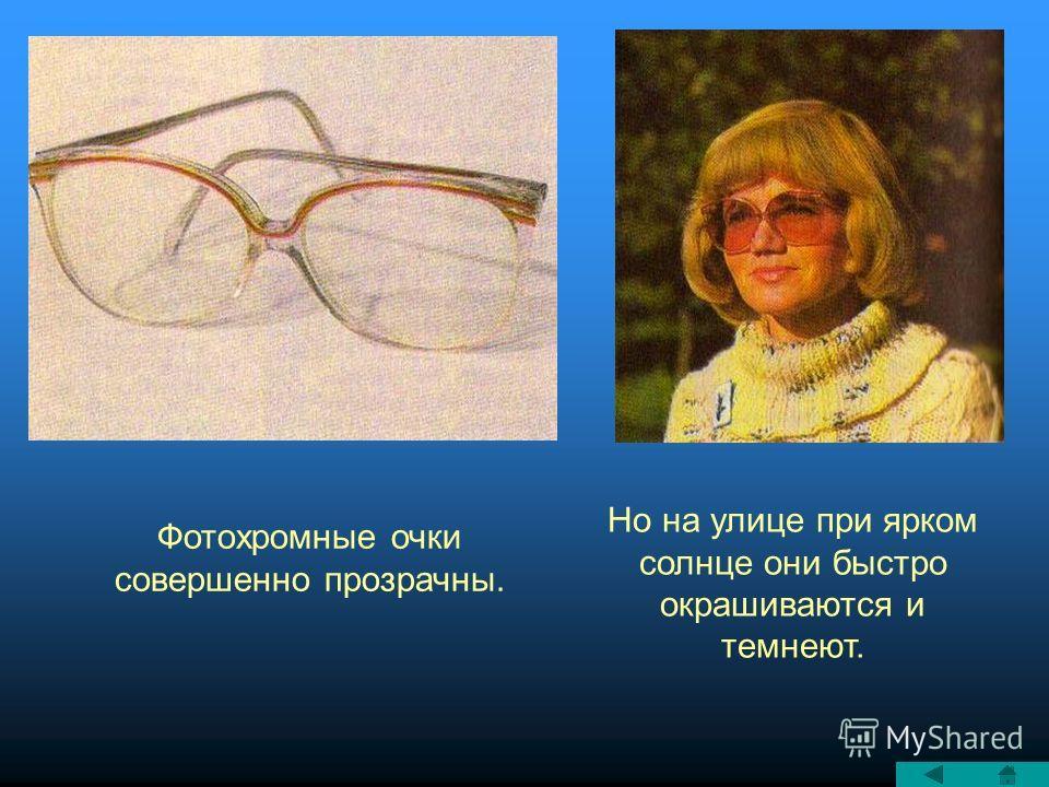 Фотохромные очки совершенно прозрачны. Но на улице при ярком солнце они быстро окрашиваются и темнеют.