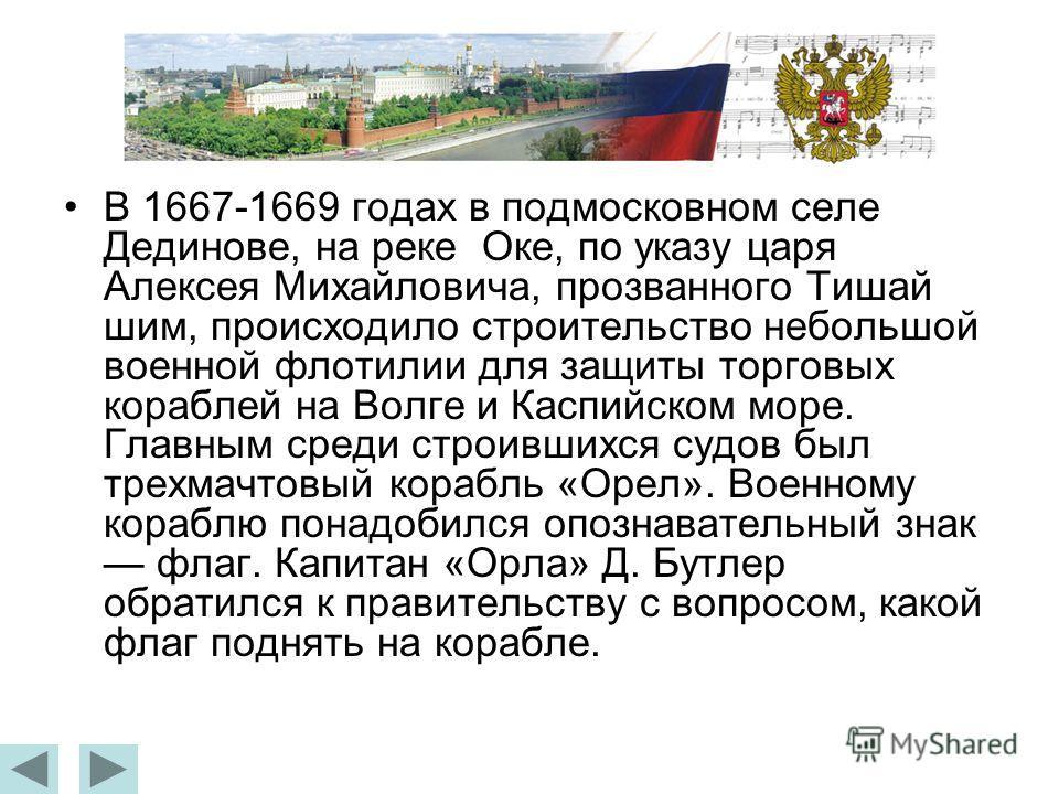 В 1667-1669 годах в подмосковном селе Дединове, на реке Оке, по указу царя Алексея Михайловича, прозванного Тишай шим, происходило строительство небольшой военной флотилии для защиты торговых кораблей на Волге и Каспийском море. Главным среди строивш