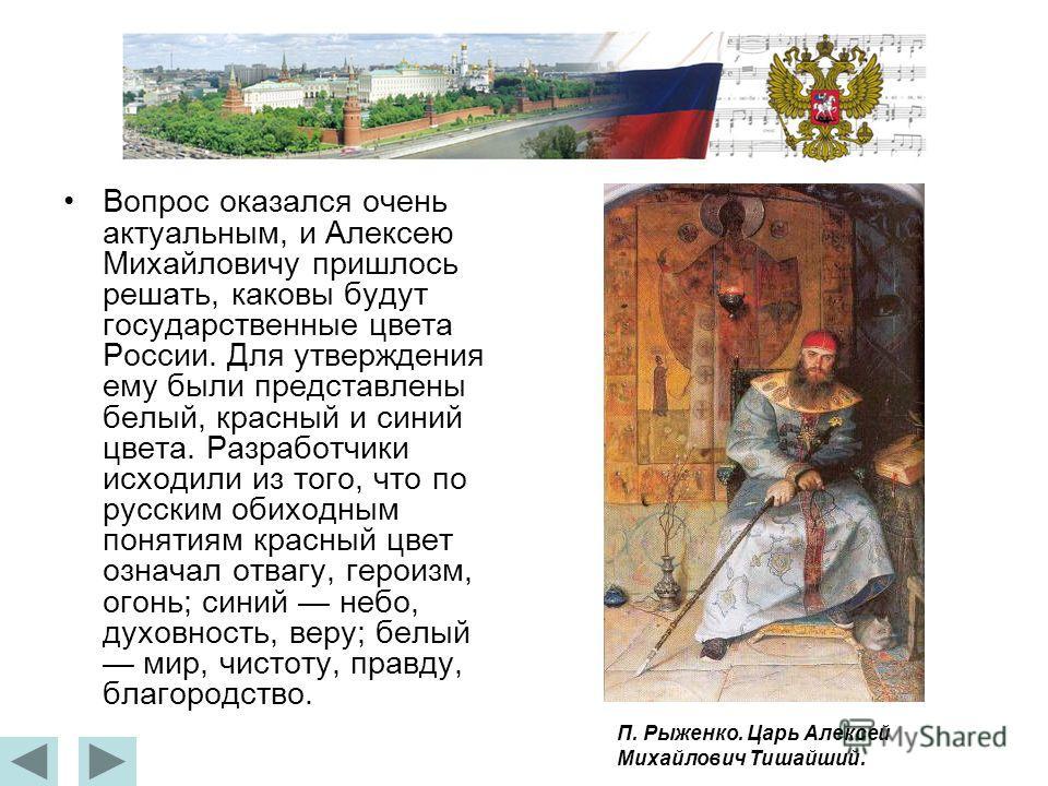Вопрос оказался очень актуальным, и Алексею Михайловичу пришлось решать, каковы будут государственные цвета России. Для утверждения ему были представлены белый, красный и синий цвета. Разработчики исходили из того, что по русским обиходным понятиям к