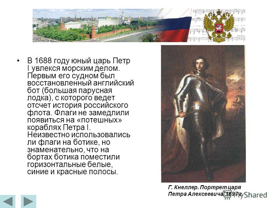 В 1688 году юный царь Петр I увлекся морским делом. Первым его судном был восстановленный английский бот (большая парусная лодка), с которого ведет отсчет история российского флота. Флаги не замедлили появиться на «потешных» кораблях Петра I. Неизвес