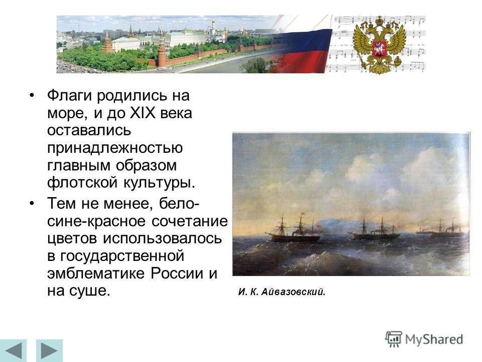 Флаги родились на море, и до XIX века оставались принадлежностью главным образом флотской культуры. Тем не менее, бело- сине-красное сочетание цветов использовалось в государственной эмблематике России и на суше. И. К. Айвазовский.