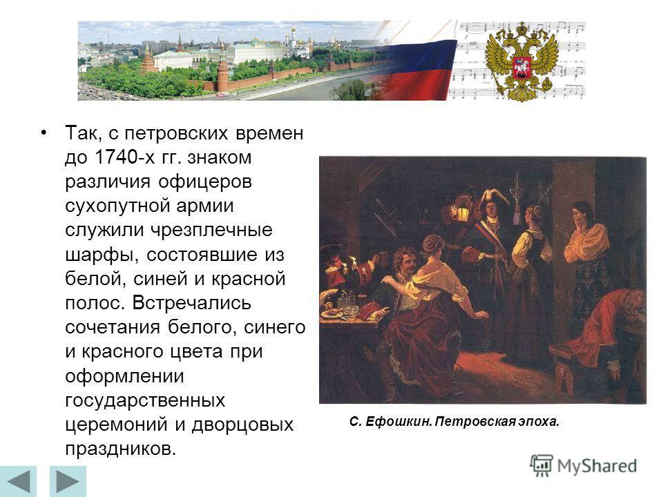 Так, с петровских времен до 1740-х гг. знаком различия офицеров сухопутной армии служили чрезплечные шарфы, состоявшие из белой, синей и красной полос. Встречались сочетания белого, синего и красного цвета при оформлении государственных церемоний и д