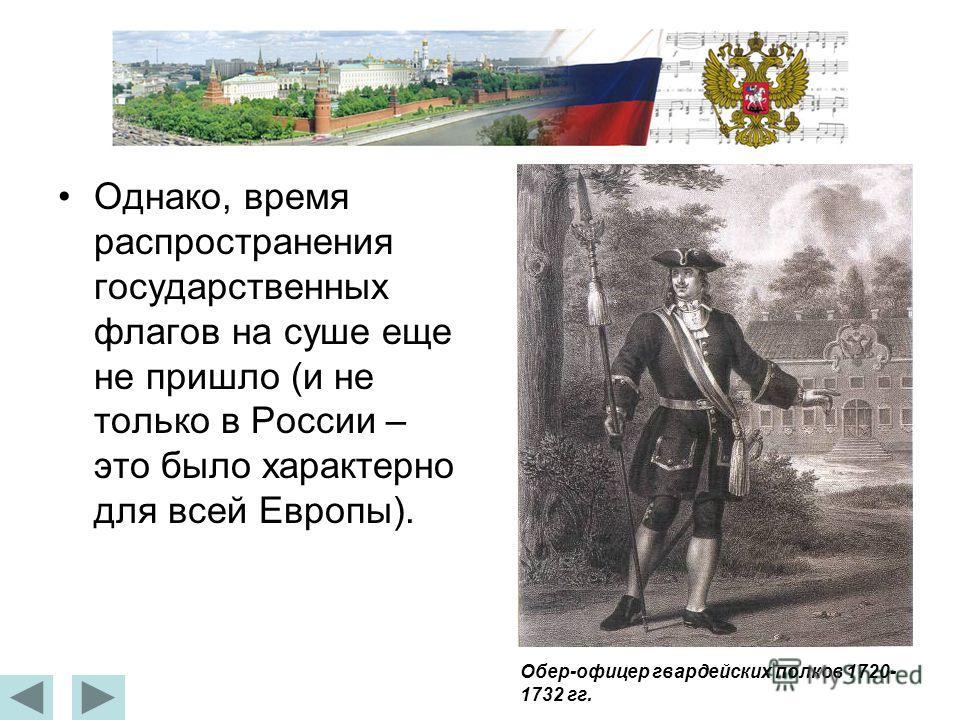 Однако, время распространения государственных флагов на суше еще не пришло (и не только в России – это было характерно для всей Европы). Обер-офицер гвардейских полков 1720- 1732 гг.