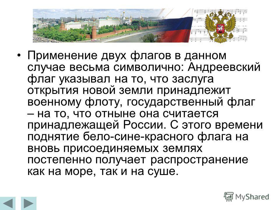Применение двух флагов в данном случае весьма символично: Андреевский флаг указывал на то, что заслуга открытия новой земли принадлежит военному флоту, государственный флаг – на то, что отныне она считается принадлежащей России. С этого времени подня