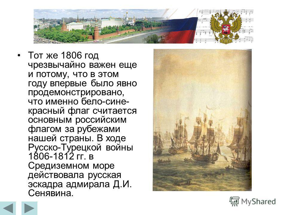 Тот же 1806 год чрезвычайно важен еще и потому, что в этом году впервые было явно продемонстрировано, что именно бело-сине- красный флаг считается основным российским флагом за рубежами нашей страны. В ходе Русско-Турецкой войны 1806-1812 гг. в Среди