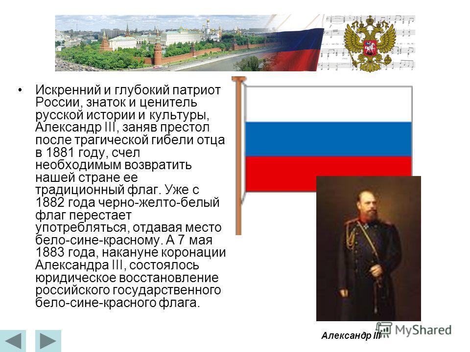 Искренний и глубокий патриот России, знаток и ценитель русской истории и культуры, Александр III, заняв престол после трагической гибели отца в 1881 году, счел необходимым возвратить нашей стране ее традиционный флаг. Уже с 1882 года черно-желто-белы