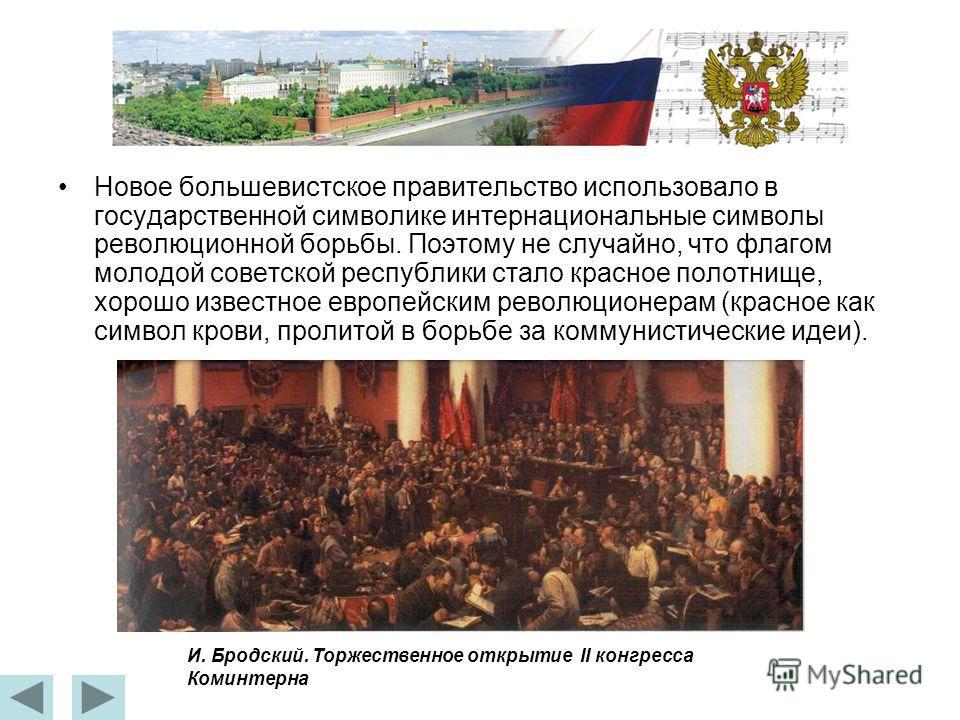 Новое большевистское правительство использовало в государственной символике интернациональные символы революционной борьбы. Поэтому не случайно, что флагом молодой советской республики стало красное полотнище, хорошо известное европейским революционе