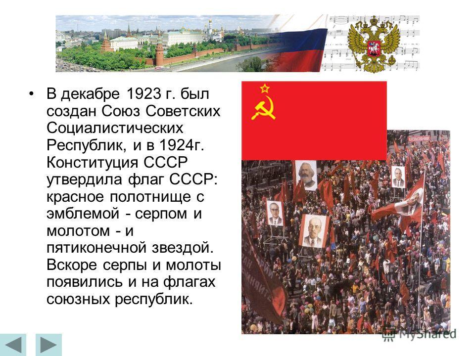В декабре 1923 г. был создан Союз Советских Социалистических Республик, и в 1924г. Конституция СССР утвердила флаг СССР: красное полотнище с эмблемой - серпом и молотом - и пятиконечной звездой. Вскоре серпы и молоты появились и на флагах союзных рес