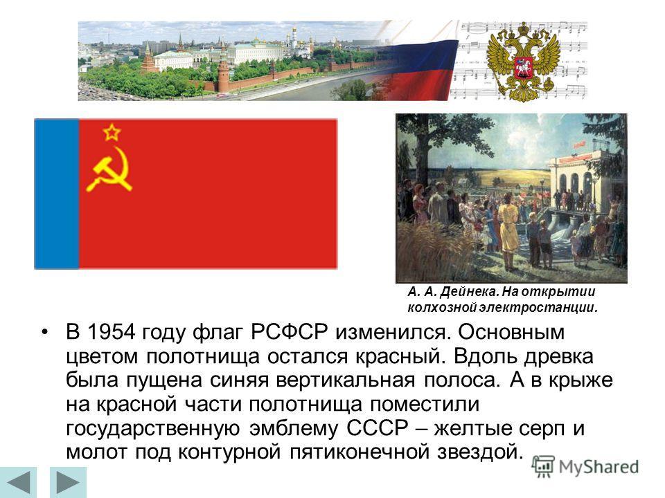 В 1954 году флаг РСФСР изменился. Основным цветом полотнища остался красный. Вдоль древка была пущена синяя вертикальная полоса. А в крыже на красной части полотнища поместили государственную эмблему СССР – желтые серп и молот под контурной пятиконеч