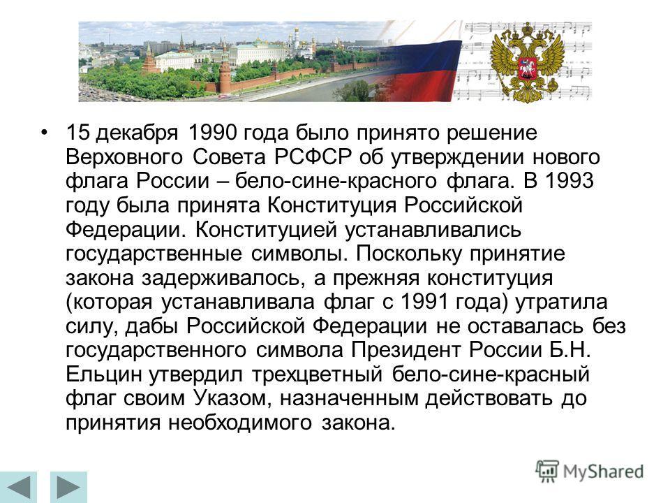 15 декабря 1990 года было принято решение Верховного Совета РСФСР об утверждении нового флага России – бело-сине-красного флага. В 1993 году была принята Конституция Российской Федерации. Конституцией устанавливались государственные символы. Поскольк