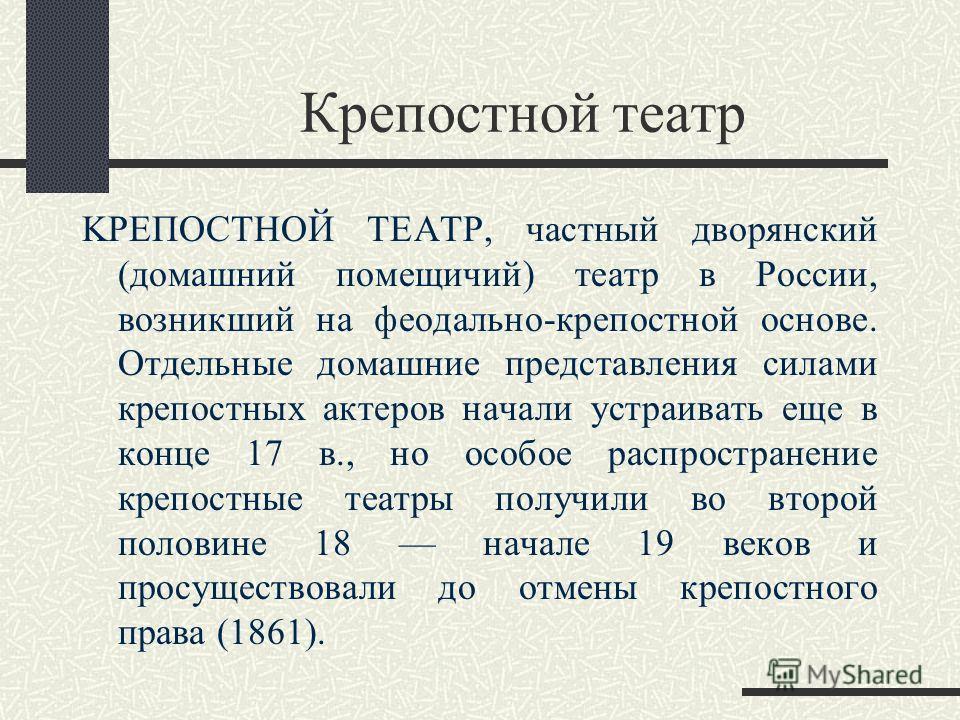 Крепостной театр KPЕПОСТНОЙ ТЕАТР, частный дворянский (домашний помещичий) театр в России, возникший на феодально-крепостной основе. Отдельные домашние представления силами крепостных актеров начали устраивать еще в конце 17 в., но особое распростран