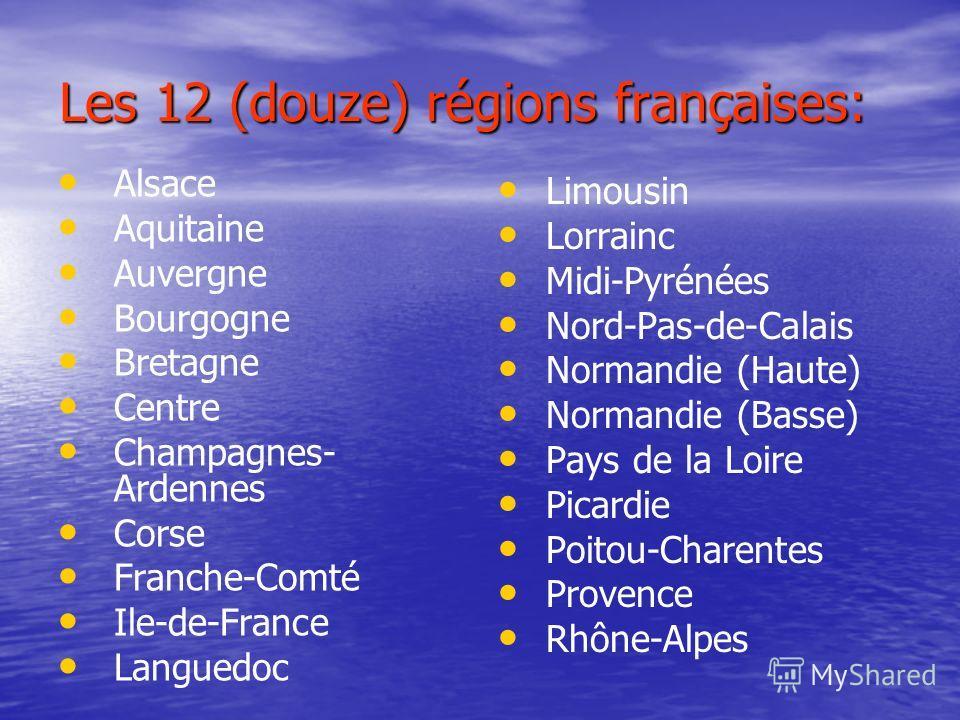 Les 12 (douze) régions françaises: Alsace Aquitaine Auvergne Bourgogne Bretagne Centre Champagnes- Ardennes Corse Franche-Comté Ile-de-France Languedoc Limousin Lorrainc Midi-Pyrénées Nord-Pas-de-Calais Normandie (Haute) Normandie (Basse) Pays de la