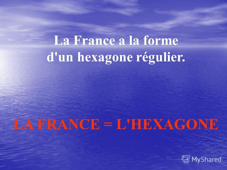 La France a la forme d'un hexagone régulier. LA FRANCE = L'HEXAGONE