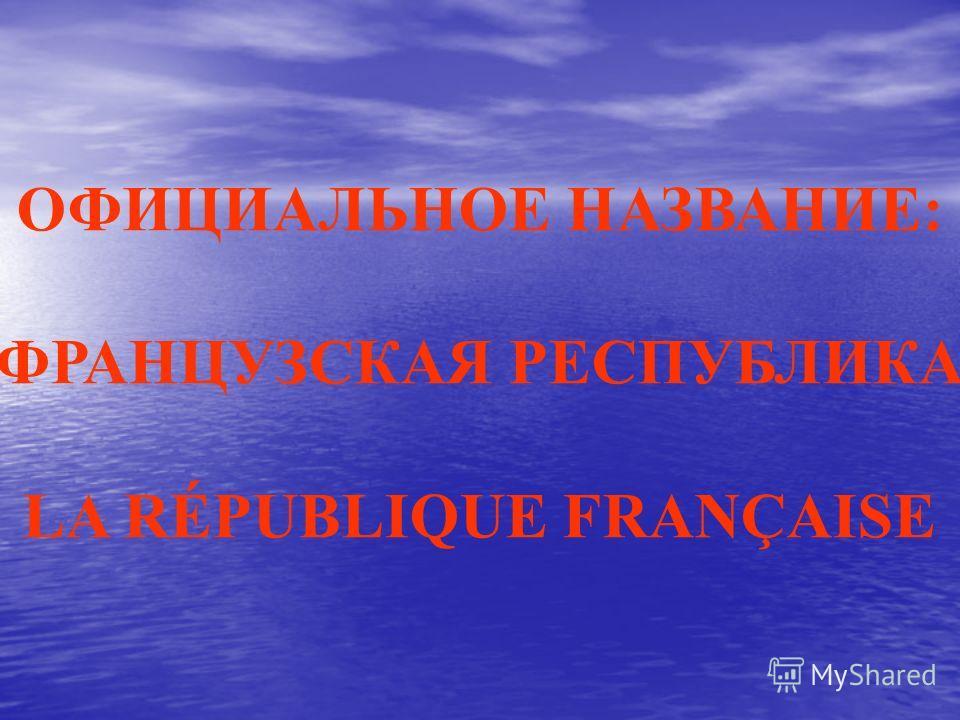 ОФИЦИАЛЬНОЕ НАЗВАНИЕ: ФРАНЦУЗСКАЯ РЕСПУБЛИКА LA RÉPUBLIQUE FRANÇAISE