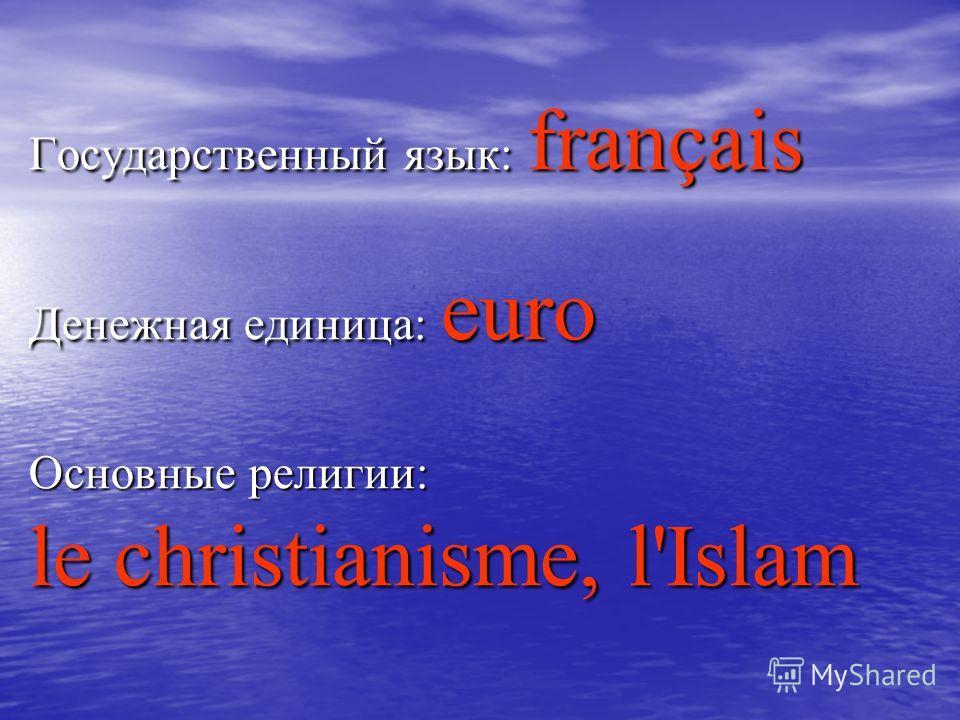 Государственный язык: français Денежная единица: euro Основные религии: le christianisme, l'Islam